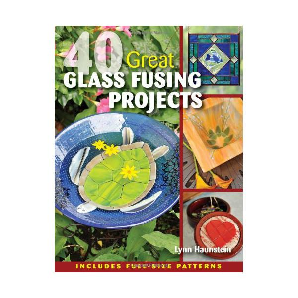 40 Great Glass Fusing Projects by Lynn Haunstein